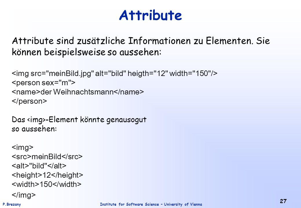 Institute for Software Science – University of ViennaP.Brezany 27 Attribute Attribute sind zusätzliche Informationen zu Elementen.