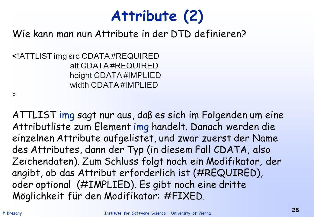 Institute for Software Science – University of ViennaP.Brezany 28 Attribute (2) Wie kann man nun Attribute in der DTD definieren? ATTLIST img sagt nur