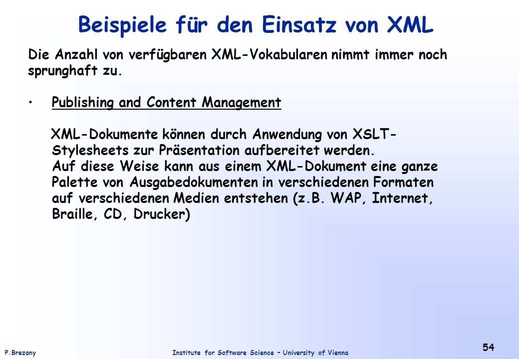 Institute for Software Science – University of ViennaP.Brezany 54 Beispiele für den Einsatz von XML Die Anzahl von verfügbaren XML-Vokabularen nimmt immer noch sprunghaft zu.