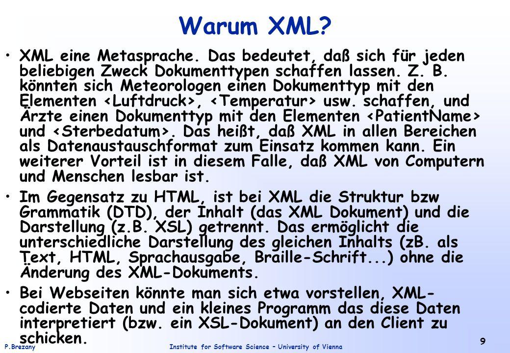 Institute for Software Science – University of ViennaP.Brezany 9 Warum XML? XML eine Metasprache. Das bedeutet, daß sich für jeden beliebigen Zweck Do