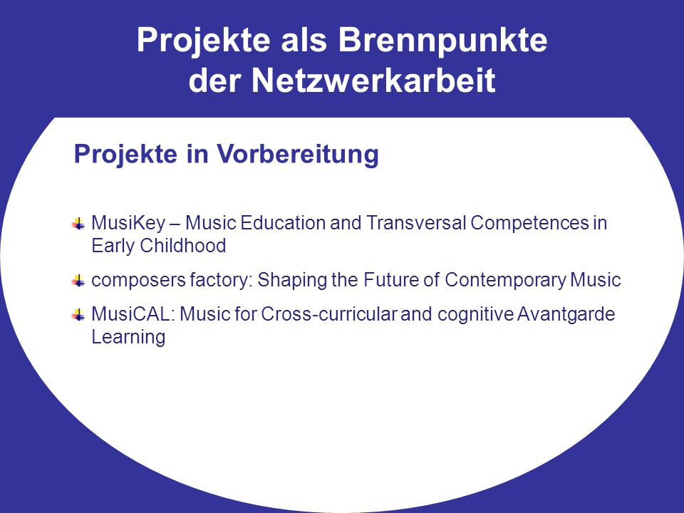 Projekte als Brennpunkte der Netzwerkarbeit Projekte in Vorbereitung MusiKey – Music Education and Transversal Competences in Early Childhood composers factory: Shaping the Future of Contemporary Music MusiCAL: Music for Cross-curricular and cognitive Avantgarde Learning