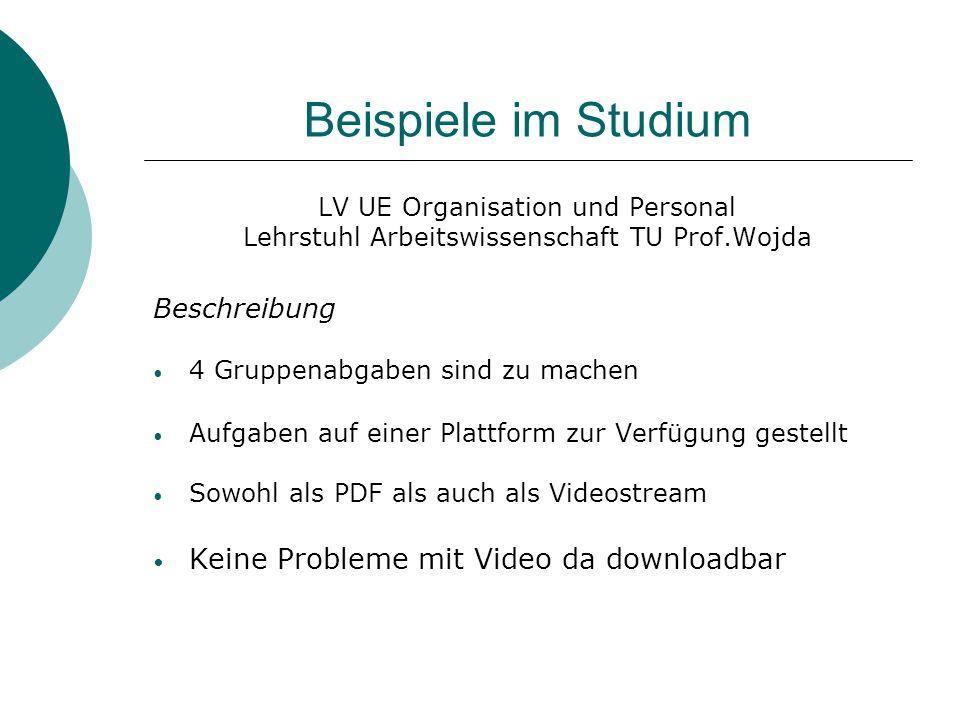 Beispiele im Studium LV UE Organisation und Personal Lehrstuhl Arbeitswissenschaft TU Prof.Wojda Beschreibung 4 Gruppenabgaben sind zu machen Aufgaben auf einer Plattform zur Verfügung gestellt Sowohl als PDF als auch als Videostream Keine Probleme mit Video da downloadbar
