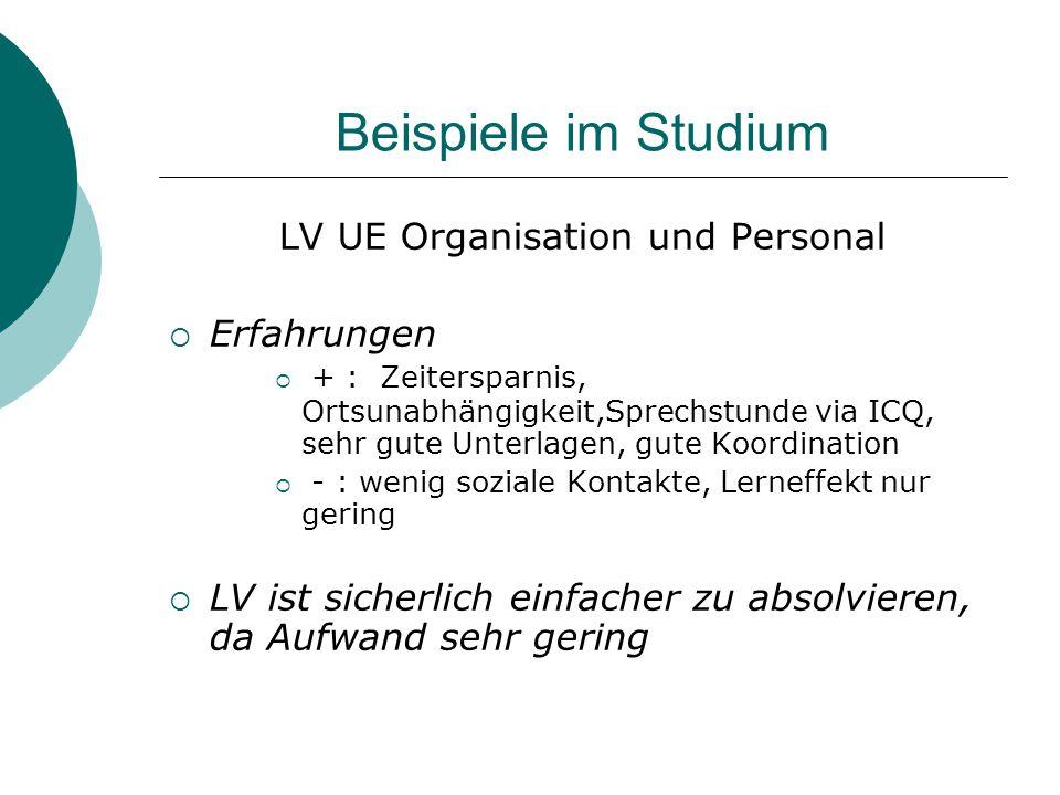 Beispiele im Studium LV UE Organisation und Personal  Erfahrungen  + : Zeitersparnis, Ortsunabhängigkeit,Sprechstunde via ICQ, sehr gute Unterlagen,