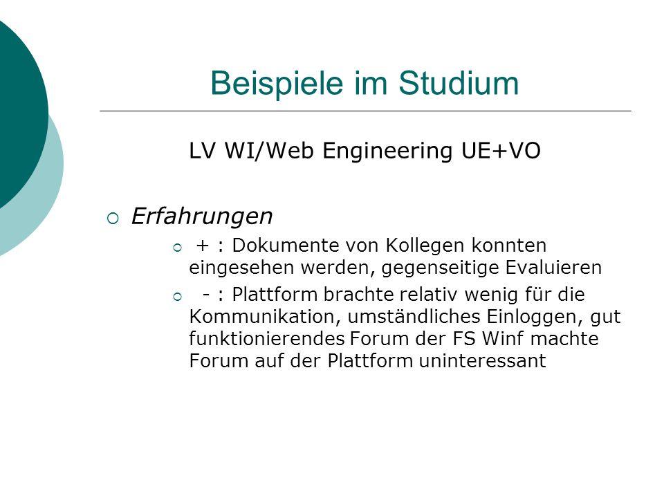 Beispiele im Studium LV WI/Web Engineering UE+VO  Erfahrungen  + : Dokumente von Kollegen konnten eingesehen werden, gegenseitige Evaluieren  - : Plattform brachte relativ wenig für die Kommunikation, umständliches Einloggen, gut funktionierendes Forum der FS Winf machte Forum auf der Plattform uninteressant