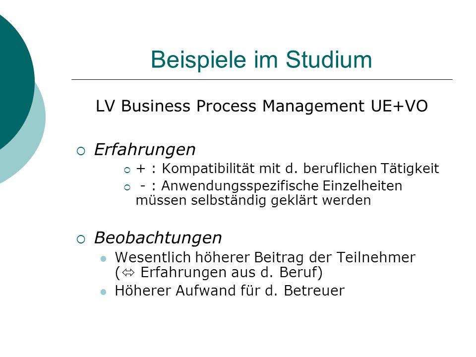 Beispiele im Studium LV Business Process Management UE+VO  Erfahrungen  + : Kompatibilität mit d. beruflichen Tätigkeit  - : Anwendungsspezifische