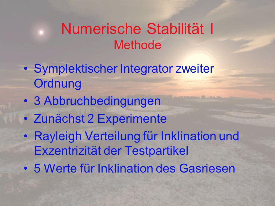 Numerische Stabilität I Methode Symplektischer Integrator zweiter Ordnung 3 Abbruchbedingungen Zunächst 2 Experimente Rayleigh Verteilung für Inklination und Exzentrizität der Testpartikel 5 Werte für Inklination des Gasriesen