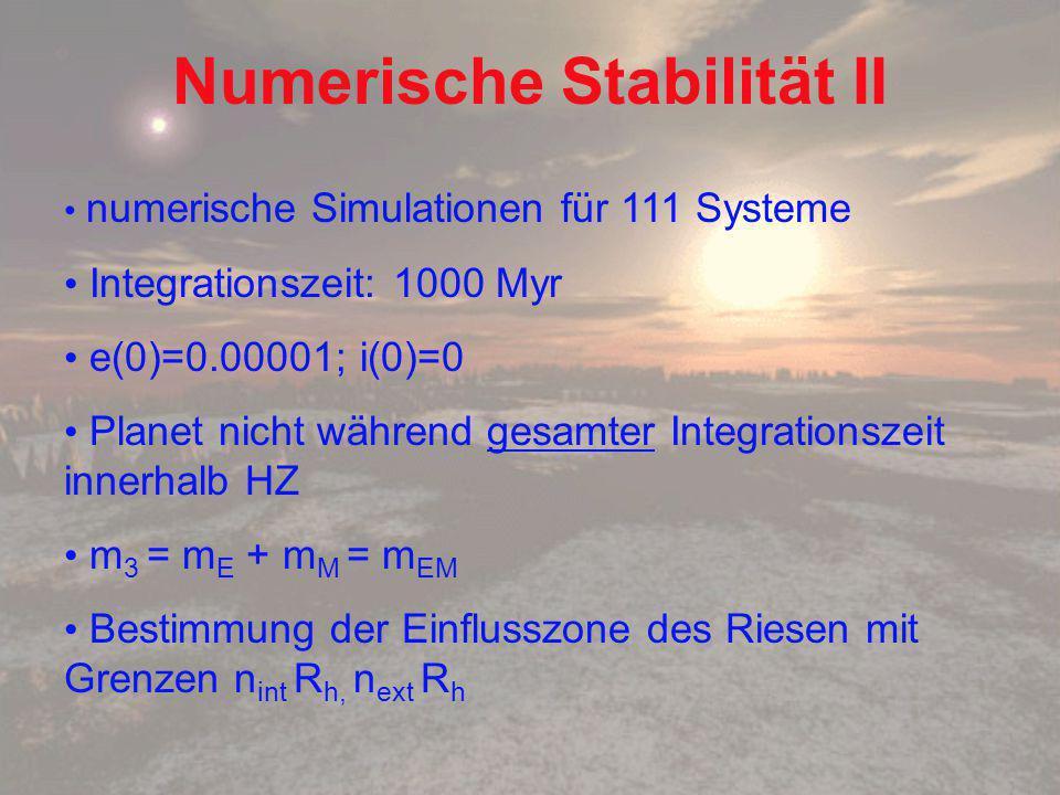 Numerische Stabilität II numerische Simulationen für 111 Systeme Integrationszeit: 1000 Myr e(0)=0.00001; i(0)=0 Planet nicht während gesamter Integrationszeit innerhalb HZ m 3 = m E + m M = m EM Bestimmung der Einflusszone des Riesen mit Grenzen n int R h, n ext R h