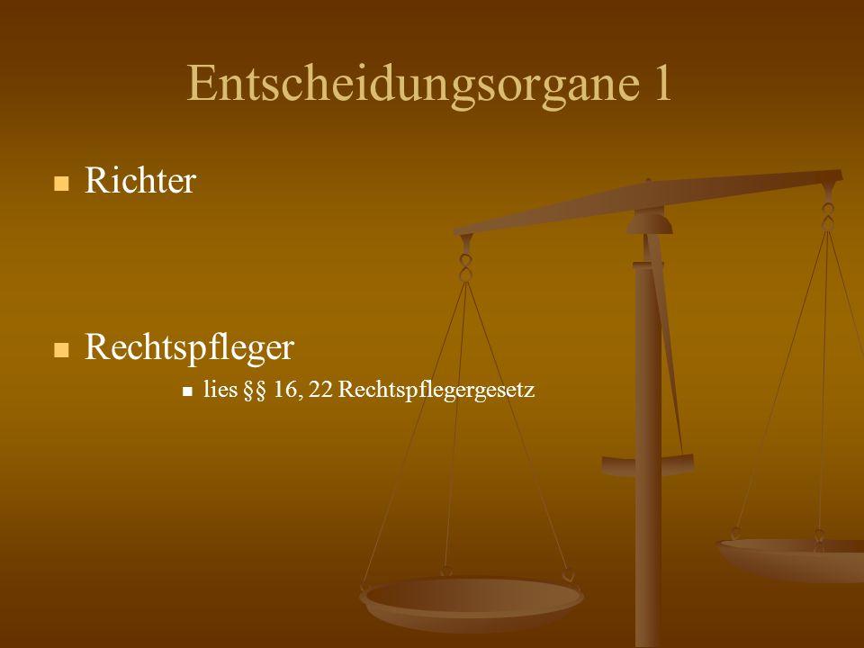 Entscheidungsorgane 1 Richter Rechtspfleger lies §§ 16, 22 Rechtspflegergesetz