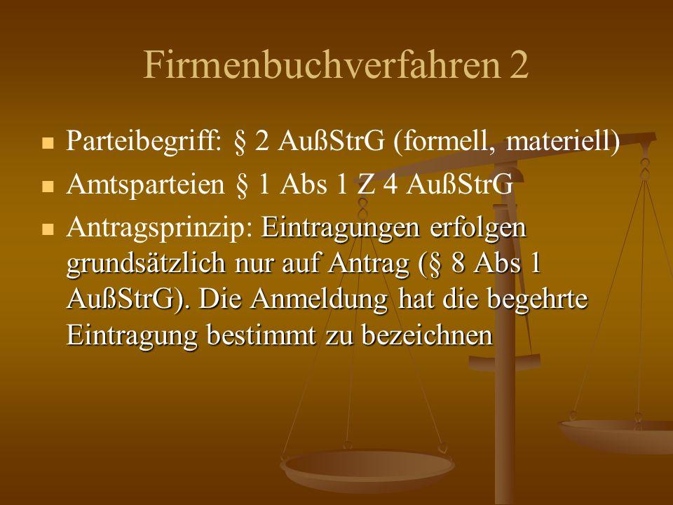 Firmenbuchverfahren 2 Parteibegriff: § 2 AußStrG (formell, materiell) Amtsparteien § 1 Abs 1 Z 4 AußStrG Eintragungen erfolgen grundsätzlich nur auf Antrag (§ 8 Abs 1 AußStrG).