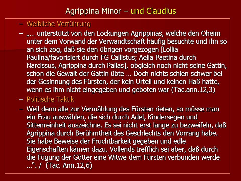 """Agrippina Minor – und Claudius –Weibliche Verführung –""""… unterstützt von den Lockungen Agrippinas, welche den Oheim unter dem Vorwand der Verwandtschaft häufig besuchte und ihn so an sich zog, daß sie den übrigen vorgezogen [Lollia Paulina/favorisiert durch FG Callistus; Aelia Paetina durch Narcissus, Agrippina durch Pallas], obgleich noch nicht seine Gattin, schon die Gewalt der Gattin übte … Doch nichts schien schwer bei der Gesinnung des Fürsten, der kein Urteil und keinen Haß hatte, wenn es ihm nicht eingegeben und geboten war (Tac.ann.12,3) –Politische Taktik –Weil denn alle zur Vermählung des Fürsten rieten, so müsse man ein Frau auswählen, die sich durch Adel, Kindersegen und Sittenreinheit auszeichne."""