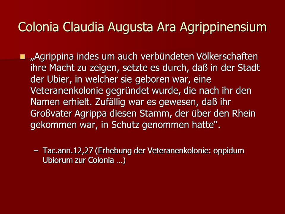 """Colonia Claudia Augusta Ara Agrippinensium """"Agrippina indes um auch verbündeten Völkerschaften ihre Macht zu zeigen, setzte es durch, daß in der Stadt der Ubier, in welcher sie geboren war, eine Veteranenkolonie gegründet wurde, die nach ihr den Namen erhielt."""