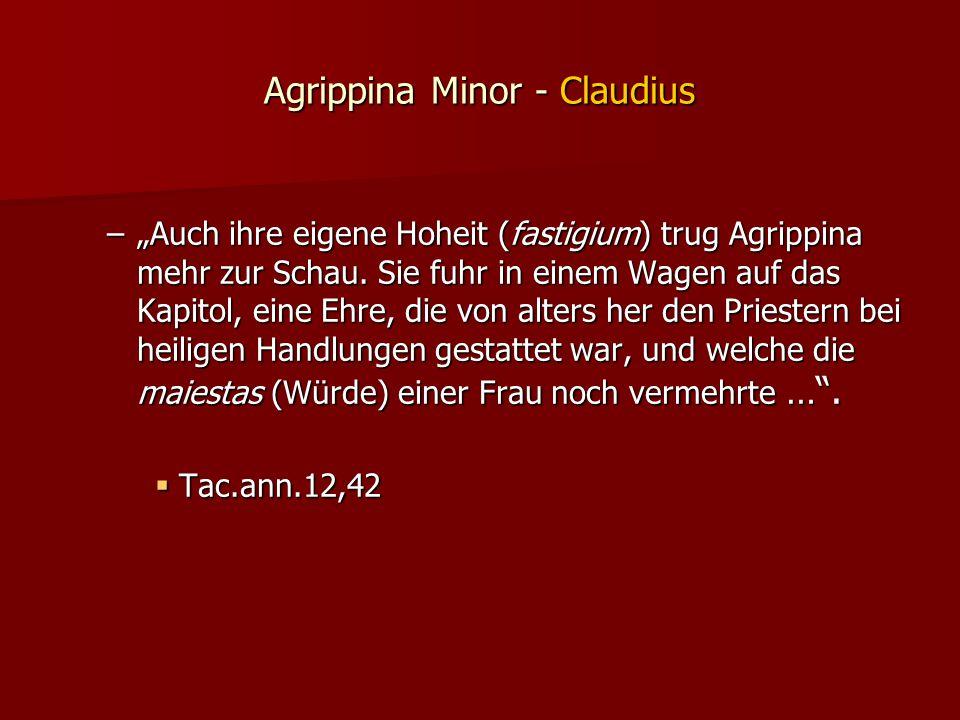 """Agrippina Minor - Claudius –""""Auch ihre eigene Hoheit (fastigium) trug Agrippina mehr zur Schau."""