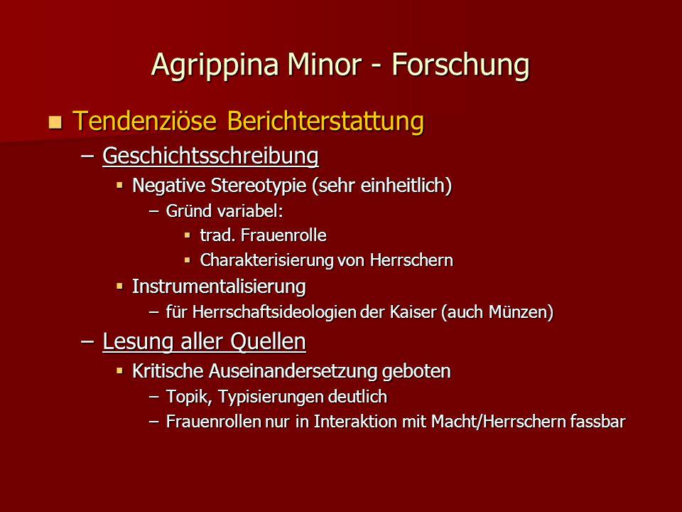 Agrippina Minor - Forschung Tendenziöse Berichterstattung Tendenziöse Berichterstattung –Geschichtsschreibung  Negative Stereotypie (sehr einheitlich) –Gründ variabel:  trad.