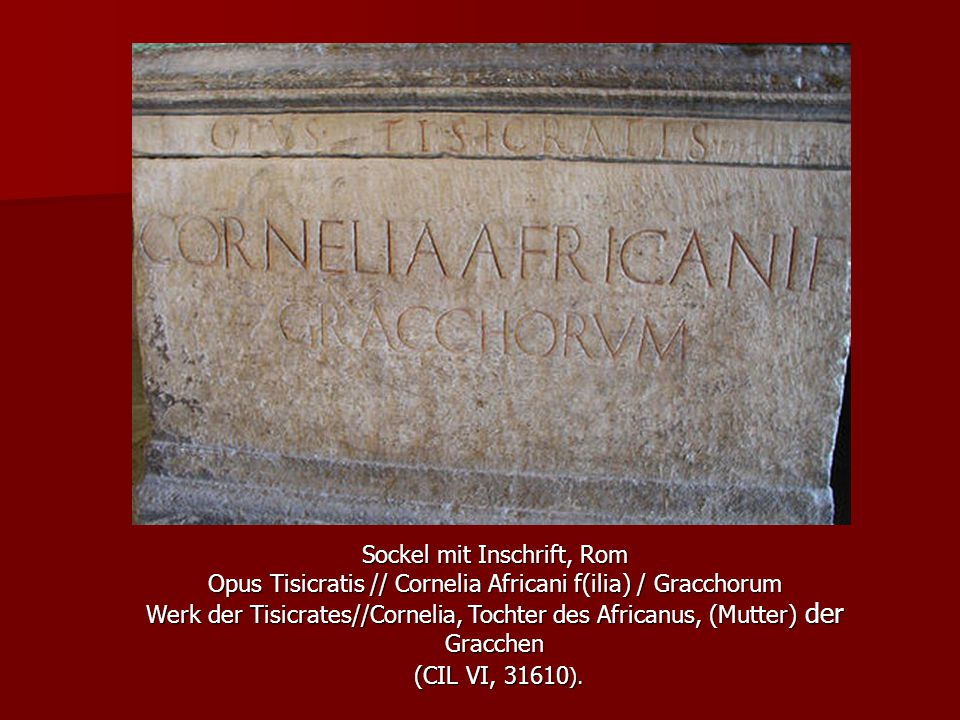 Sockel mit Inschrift, Rom Opus Tisicratis // Cornelia Africani f(ilia) / Gracchorum Werk der Tisicrates//Cornelia, Tochter des Africanus, (Mutter) der Gracchen (CIL VI, 31610 ).