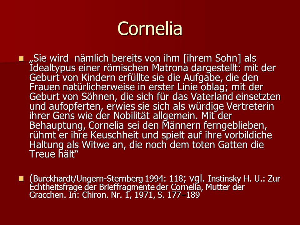 """Cornelia """"Sie wird nämlich bereits von ihm [ihrem Sohn] als Idealtypus einer römischen Matrona dargestellt: mit der Geburt von Kindern erfüllte sie die Aufgabe, die den Frauen natürlicherweise in erster Linie oblag; mit der Geburt von Söhnen, die sich für das Vaterland einsetzten und aufopferten, erwies sie sich als würdige Vertreterin ihrer Gens wie der Nobilität allgemein."""
