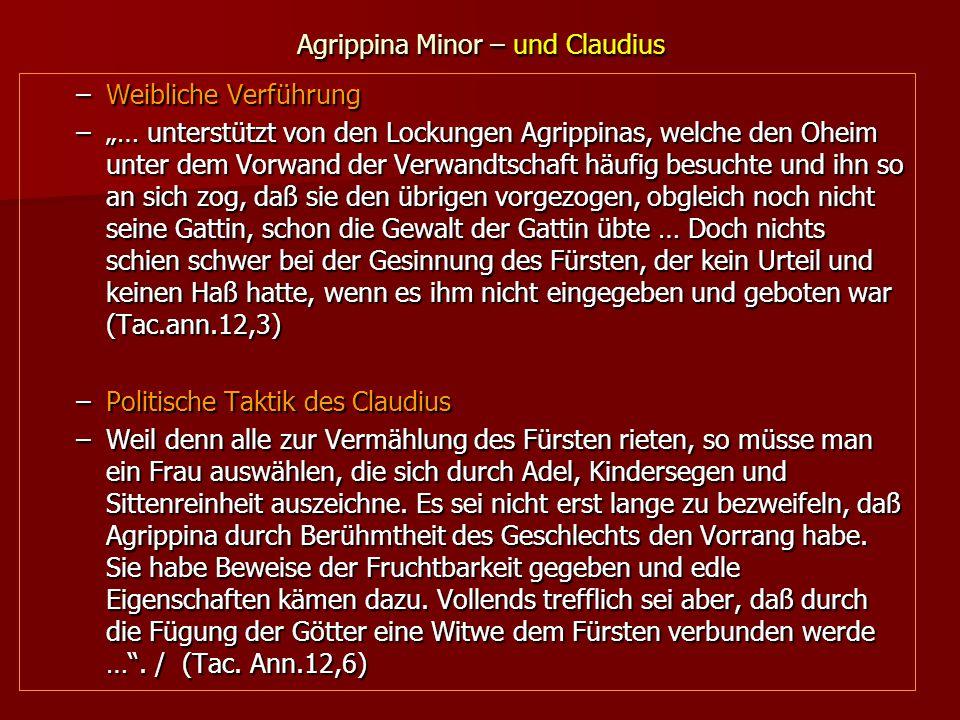 """Agrippina Minor – und Claudius –Weibliche Verführung –""""… unterstützt von den Lockungen Agrippinas, welche den Oheim unter dem Vorwand der Verwandtschaft häufig besuchte und ihn so an sich zog, daß sie den übrigen vorgezogen, obgleich noch nicht seine Gattin, schon die Gewalt der Gattin übte … Doch nichts schien schwer bei der Gesinnung des Fürsten, der kein Urteil und keinen Haß hatte, wenn es ihm nicht eingegeben und geboten war (Tac.ann.12,3) –Politische Taktik des Claudius –Weil denn alle zur Vermählung des Fürsten rieten, so müsse man ein Frau auswählen, die sich durch Adel, Kindersegen und Sittenreinheit auszeichne."""
