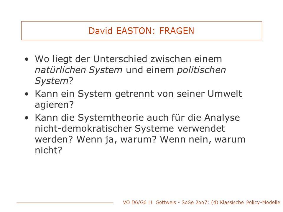 VO D6/G6 H. Gottweis - SoSe 2oo7: (4) Klassische Policy-Modelle David EASTON: FRAGEN Wo liegt der Unterschied zwischen einem natürlichen System und ei