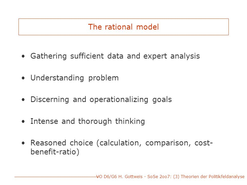 VO D6/G6 H. Gottweis - SoSe 2oo7: (3) Theorien der Politikfeldanalyse The rational model Gathering sufficient data and expert analysis Understanding p