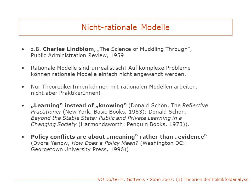 "VO D6/G6 H. Gottweis - SoSe 2oo7: (3) Theorien der Politikfeldanalyse Nicht-rationale Modelle z.B. Charles Lindblom, ""The Science of Muddling Through"""