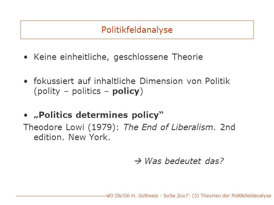 """Politikfeldanalyse Keine einheitliche, geschlossene Theorie fokussiert auf inhaltliche Dimension von Politik (polity – politics – policy) """"Politics determines policy Theodore Lowi (1979): The End of Liberalism."""