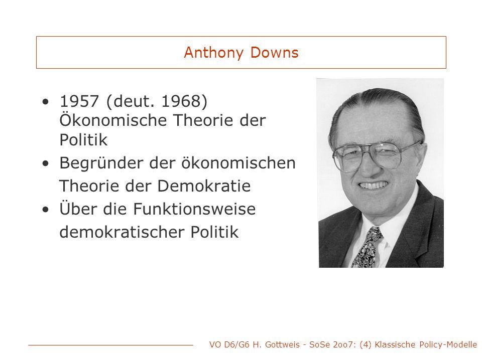 VO D6/G6 H. Gottweis - SoSe 2oo7: (4) Klassische Policy-Modelle Anthony Downs 1957 (deut. 1968) Ökonomische Theorie der Politik Begründer der ökonomis