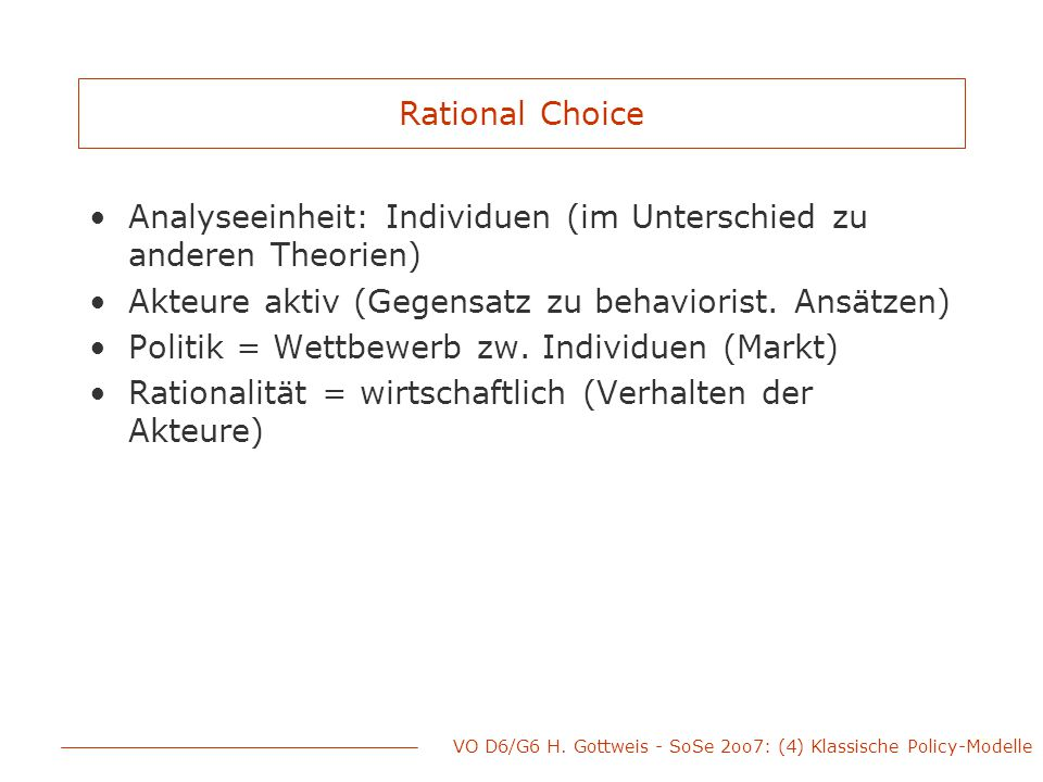 VO D6/G6 H. Gottweis - SoSe 2oo7: (4) Klassische Policy-Modelle Rational Choice Analyseeinheit: Individuen (im Unterschied zu anderen Theorien) Akteur