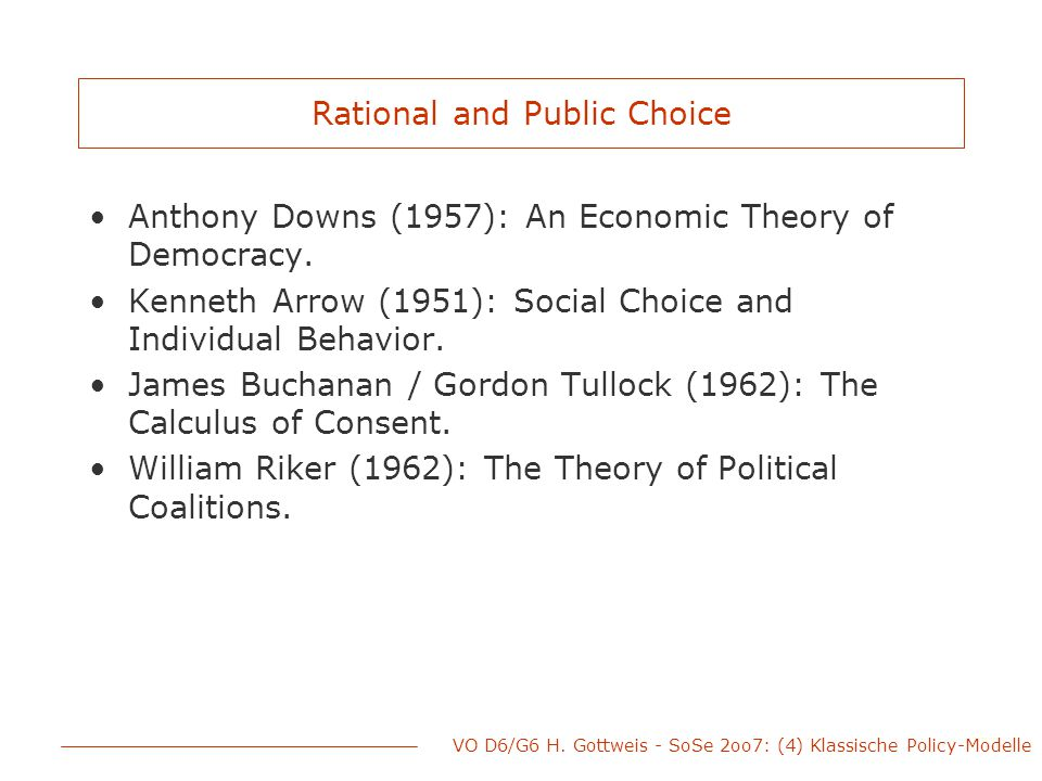 Rational and Public Choice Anthony Downs (1957): An Economic Theory of Democracy. Kenneth Arrow (1951): Social Choice and Individual Behavior. James B