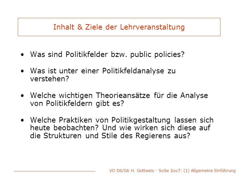 VO D6/G6 H. Gottweis - SoSe 2oo7: (1) Allgemeine Einführung Inhalt & Ziele der Lehrveranstaltung Was sind Politikfelder bzw. public policies? Was ist