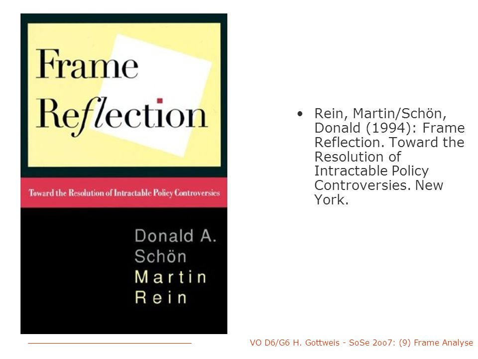VO D6/G6 H. Gottweis - SoSe 2oo7: (9) Frame Analyse Rein, Martin/Schön, Donald (1994): Frame Reflection. Toward the Resolution of Intractable Policy C