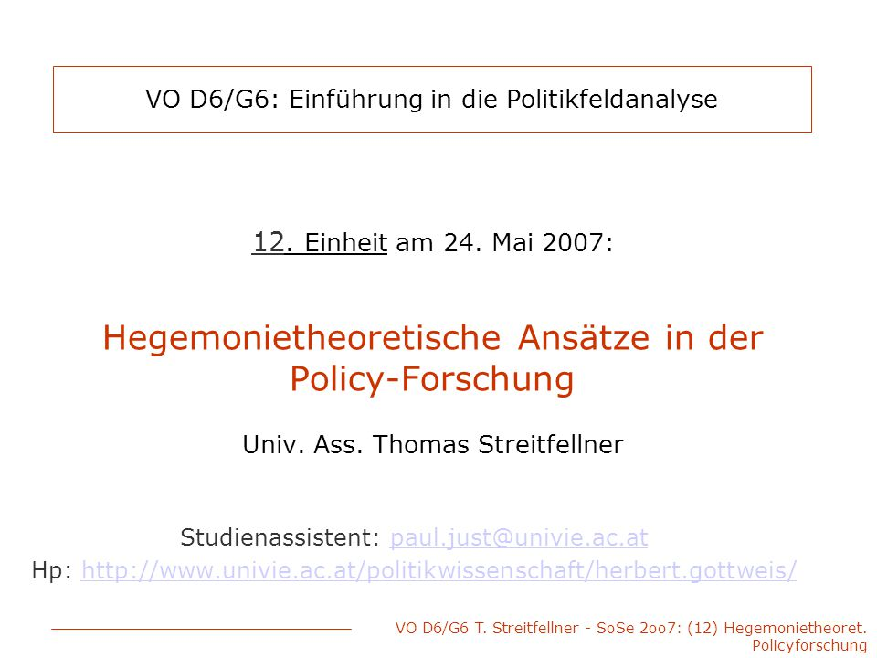 VO D6/G6 T. Streitfellner - SoSe 2oo7: (12) Hegemonietheoret. Policyforschung VO D6/G6: Einführung in die Politikfeldanalyse 12. Einheit am 24. Mai 20