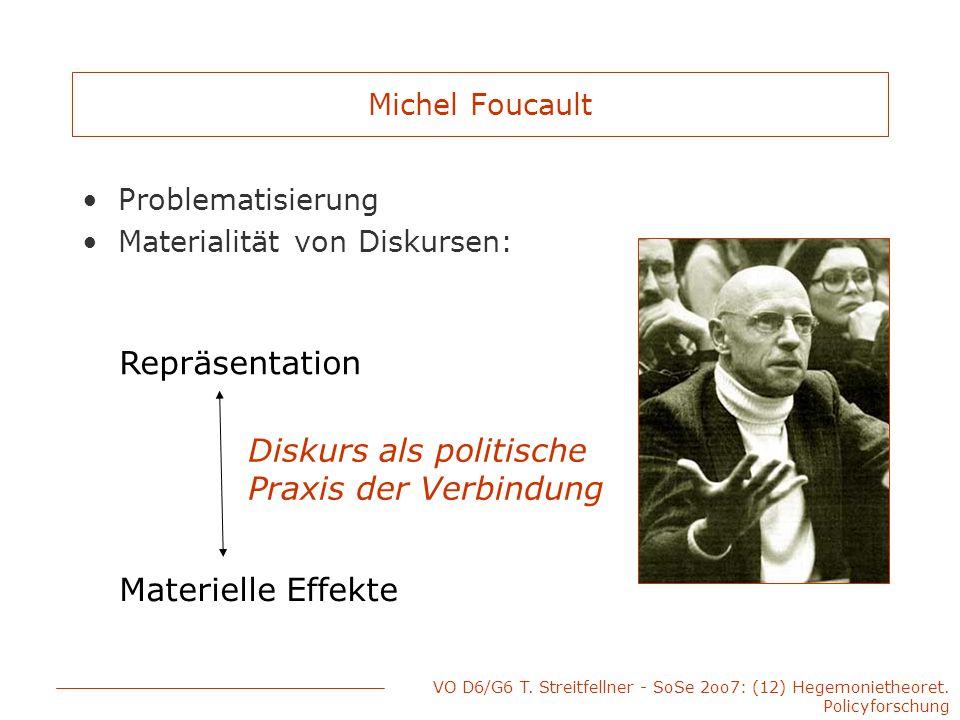 VO D6/G6 T. Streitfellner - SoSe 2oo7: (12) Hegemonietheoret. Policyforschung Michel Foucault Problematisierung Materialität von Diskursen: Repräsenta