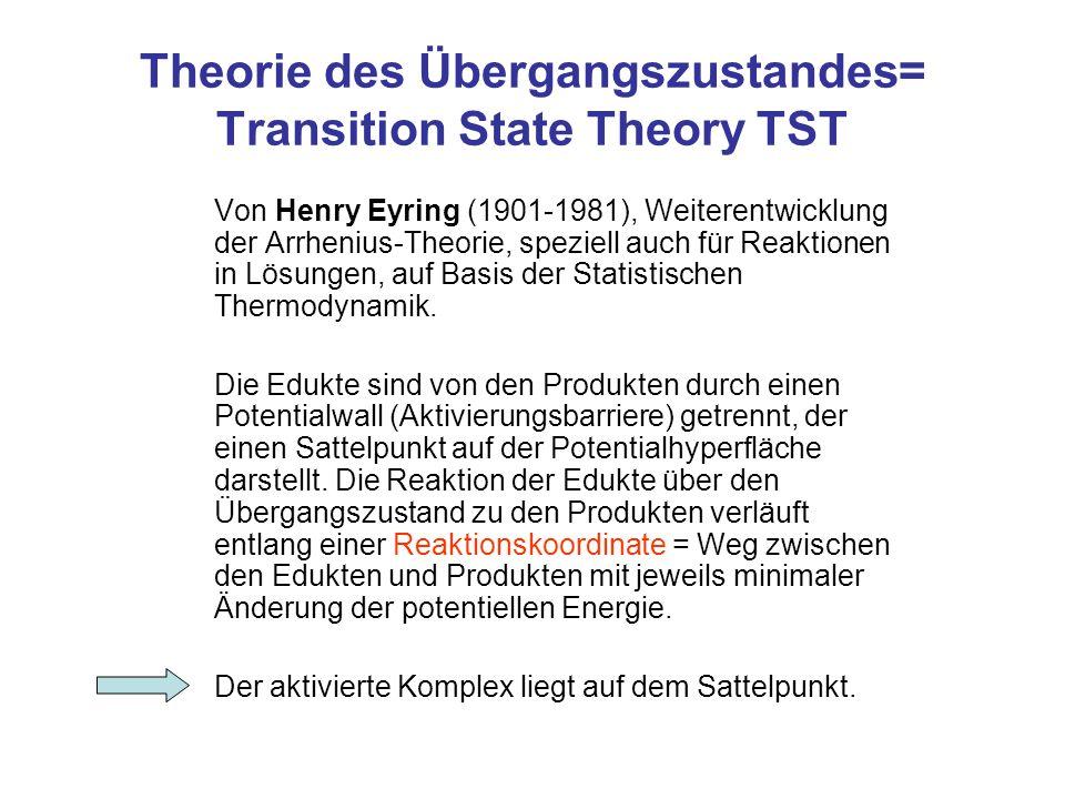 Theorie des Übergangszustandes= Transition State Theory TST Von Henry Eyring (1901-1981), Weiterentwicklung der Arrhenius-Theorie, speziell auch für R