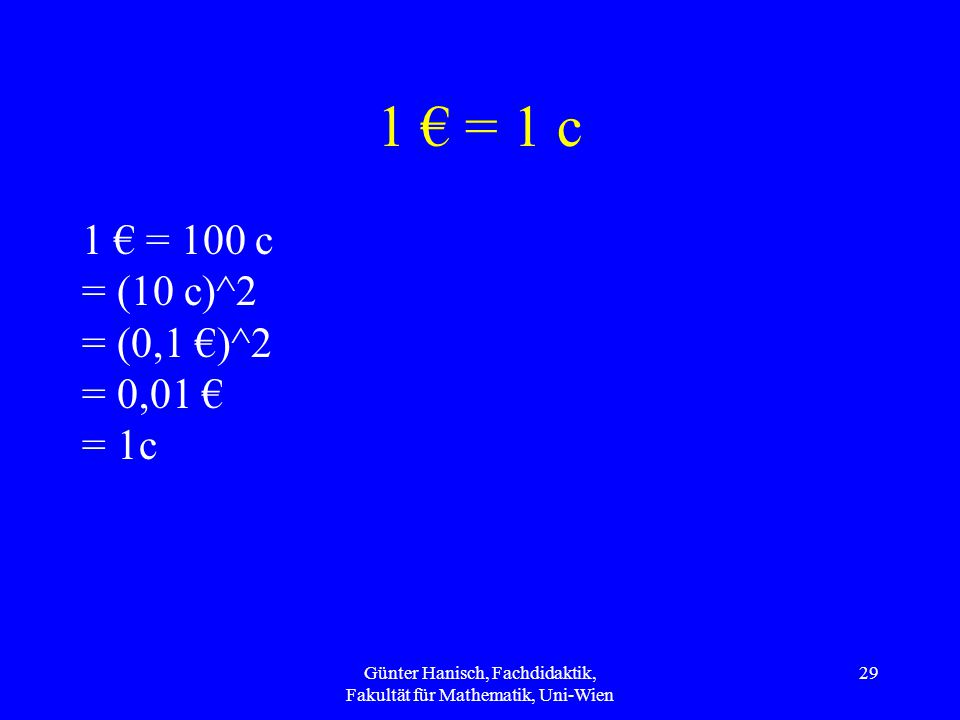 1 € = 1 c 1 € = 100 c = (10 c)^2 = (0,1 €)^2 = 0,01 € = 1c Günter Hanisch, Fachdidaktik, Fakultät für Mathematik, Uni-Wien 29