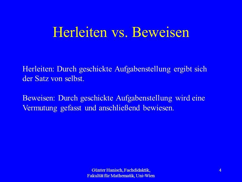 Günter Hanisch, Fachdidaktik, Fakultät für Mathematik, Uni-Wien 5 Beispiel Pythagoras: Herleiten: Ähnliche Dreiecke Beweisen: Zuerst rechtwinklige Dreiecke zeichnen lassen und Kathetenquadrate addieren und Differenz zum Hypotenusenquadrat bilden.