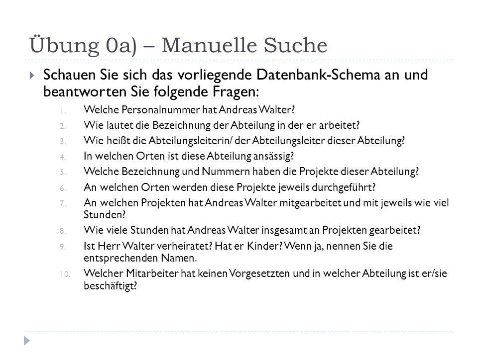 Übung 0a) – Manuelle Suche  Schauen Sie sich das vorliegende Datenbank-Schema an und beantworten Sie folgende Fragen: 1.