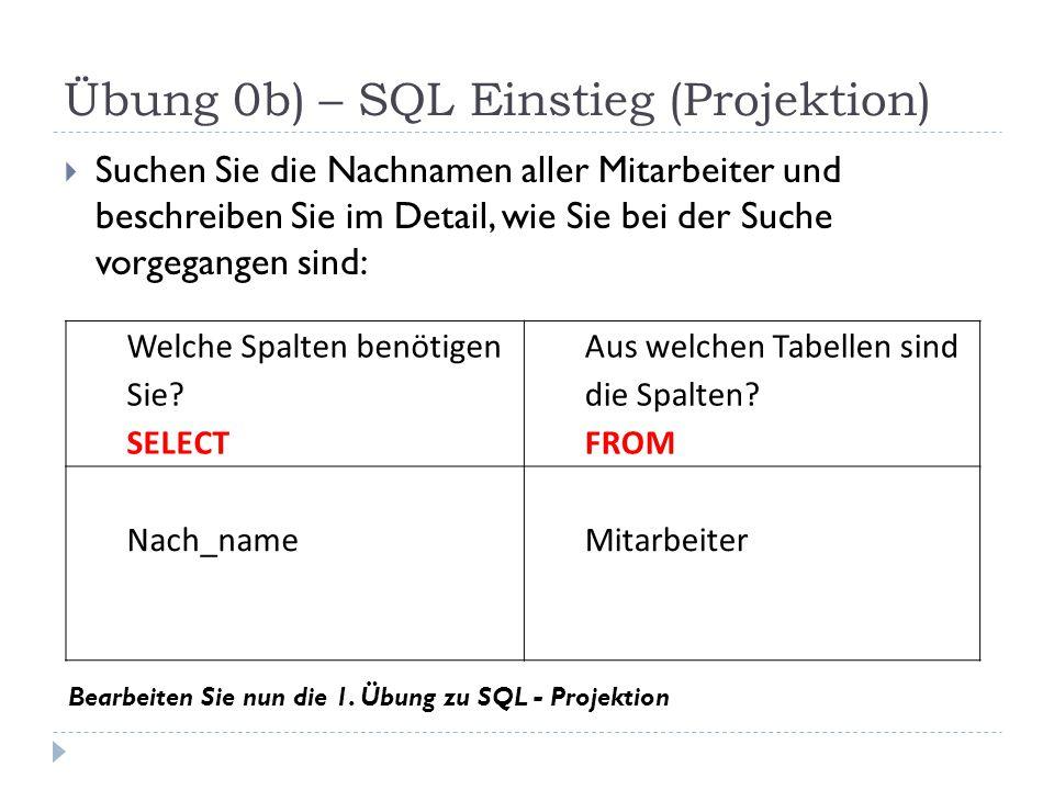 Übung 0b) – SQL Einstieg (Projektion)  Suchen Sie die Nachnamen aller Mitarbeiter und beschreiben Sie im Detail, wie Sie bei der Suche vorgegangen sind: Welche Spalten benötigen Sie.