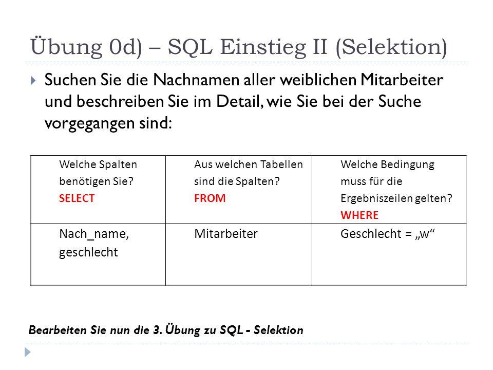 Übung 0d) – SQL Einstieg II (Selektion)  Suchen Sie die Nachnamen aller weiblichen Mitarbeiter und beschreiben Sie im Detail, wie Sie bei der Suche vorgegangen sind: Welche Spalten benötigen Sie.