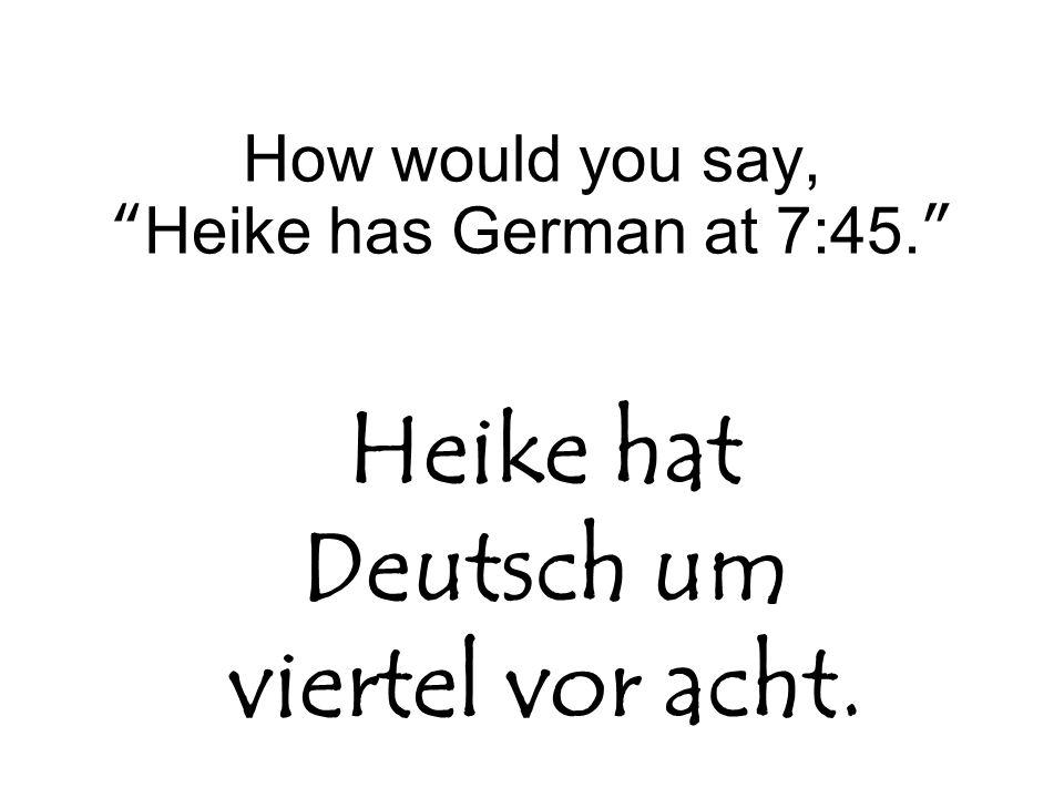 """How would you say, """"Heike has German at 7:45."""" Heike hat Deutsch um viertel vor acht."""