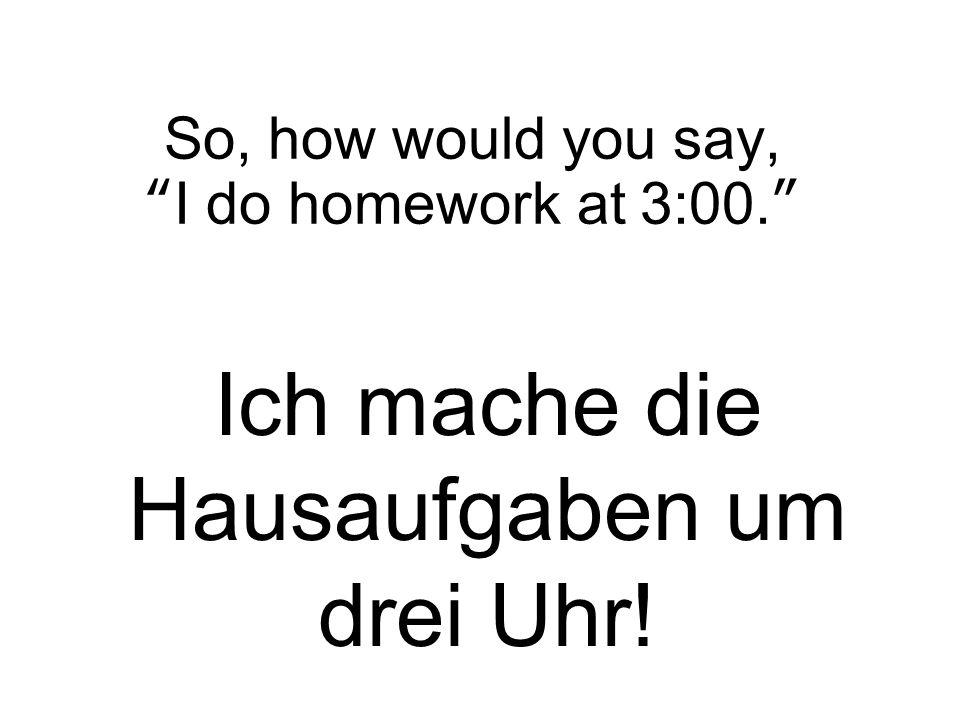 """So, how would you say, """"I do homework at 3:00."""" Ich mache die Hausaufgaben um drei Uhr!"""
