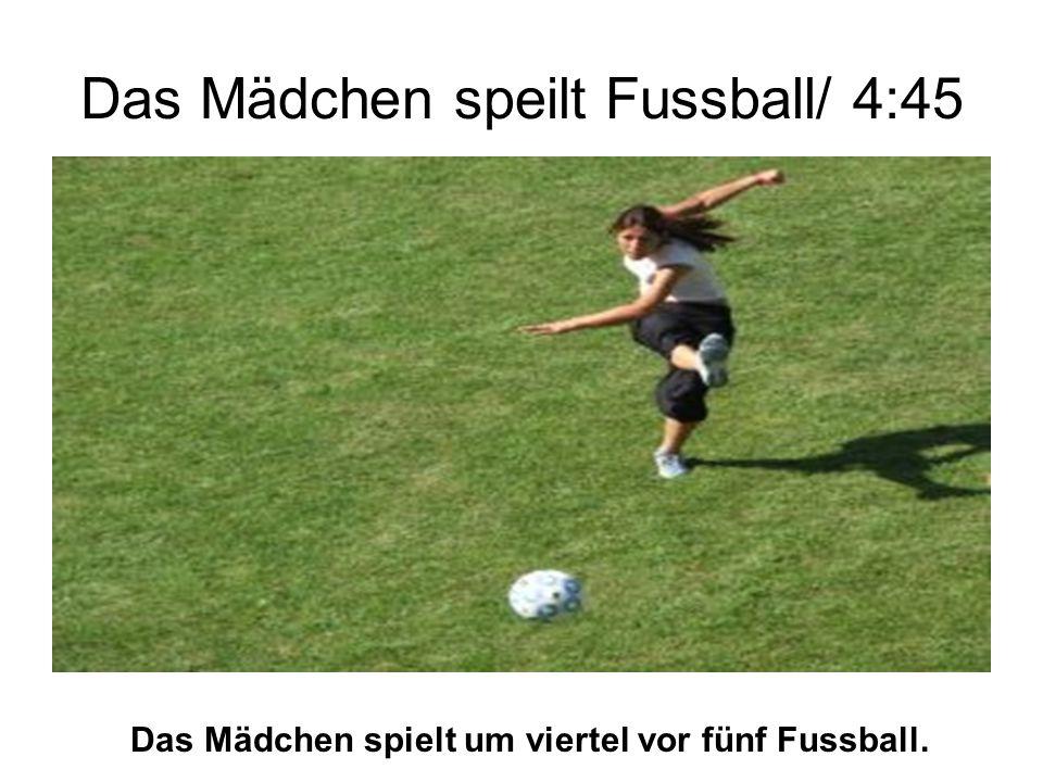 Das Mädchen speilt Fussball/ 4:45 Das Mädchen spielt um viertel vor fünf Fussball.