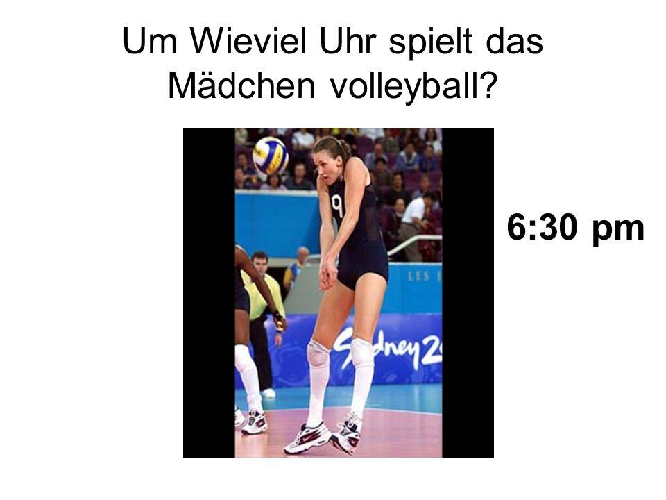 Um Wieviel Uhr spielt das Mädchen volleyball? 6:30 pm