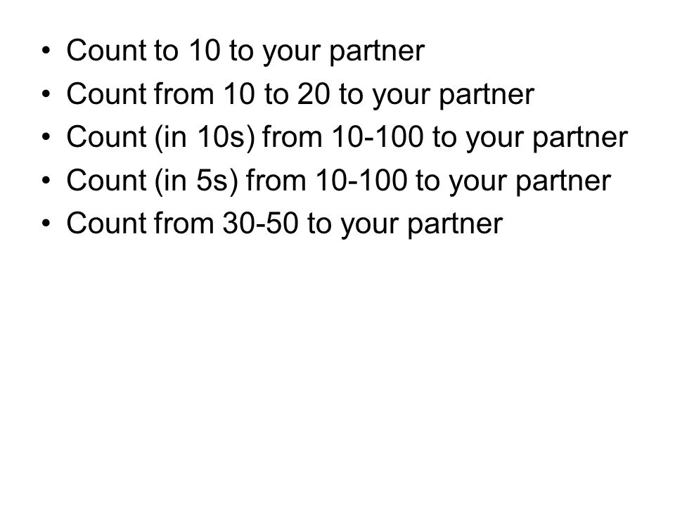 Count to 10 to your partner Count from 10 to 20 to your partner Count (in 10s) from 10-100 to your partner Count (in 5s) from 10-100 to your partner C