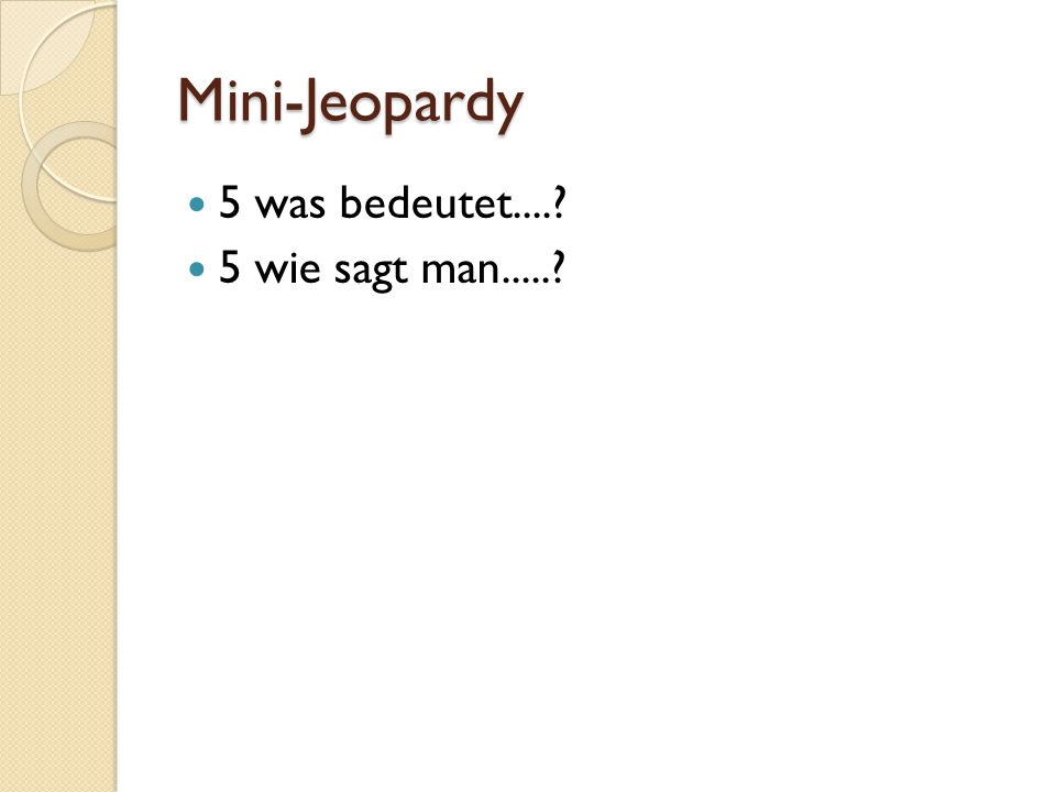 Mini-Jeopardy 5 was bedeutet....? 5 wie sagt man.....?