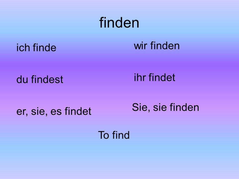 finden ich finde du findest er, sie, es findet wir finden ihr findet Sie, sie finden To find