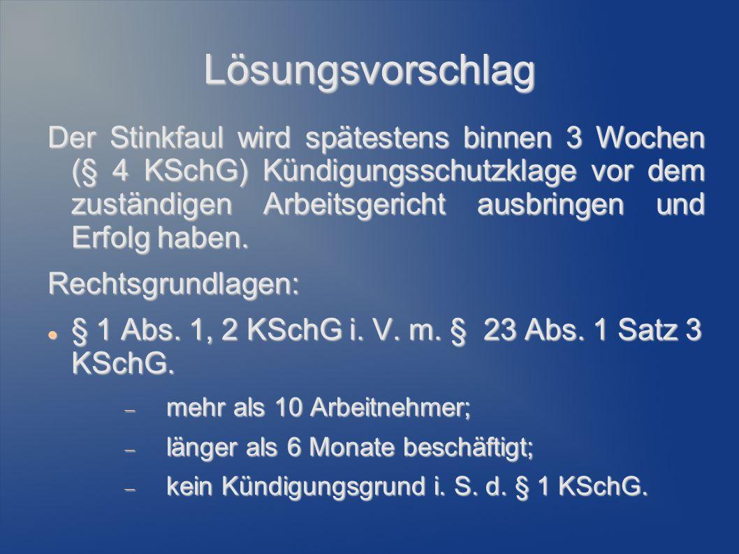 Lösungsvorschlag Der Stinkfaul wird spätestens binnen 3 Wochen (§ 4 KSchG) Kündigungsschutzklage vor dem zuständigen Arbeitsgericht ausbringen und Erf