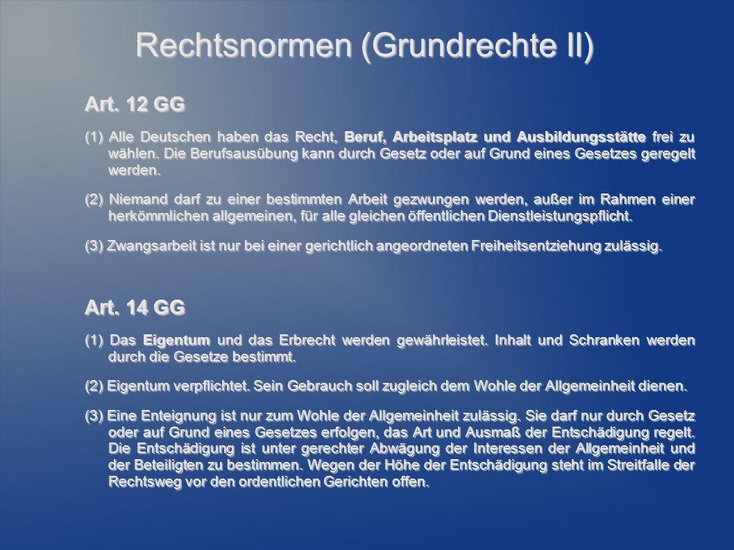 Rechtsnormen (Grundrechte II) Art. 12 GG (1) Alle Deutschen haben das Recht, Beruf, Arbeitsplatz und Ausbildungsstätte frei zu wählen. Die Berufsausüb