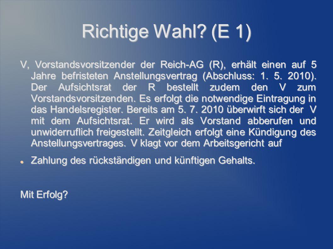Richtige Wahl? (E 1) V, Vorstandsvorsitzender der Reich-AG (R), erhält einen auf 5 Jahre befristeten Anstellungsvertrag (Abschluss: 1. 5. 2010). Der A