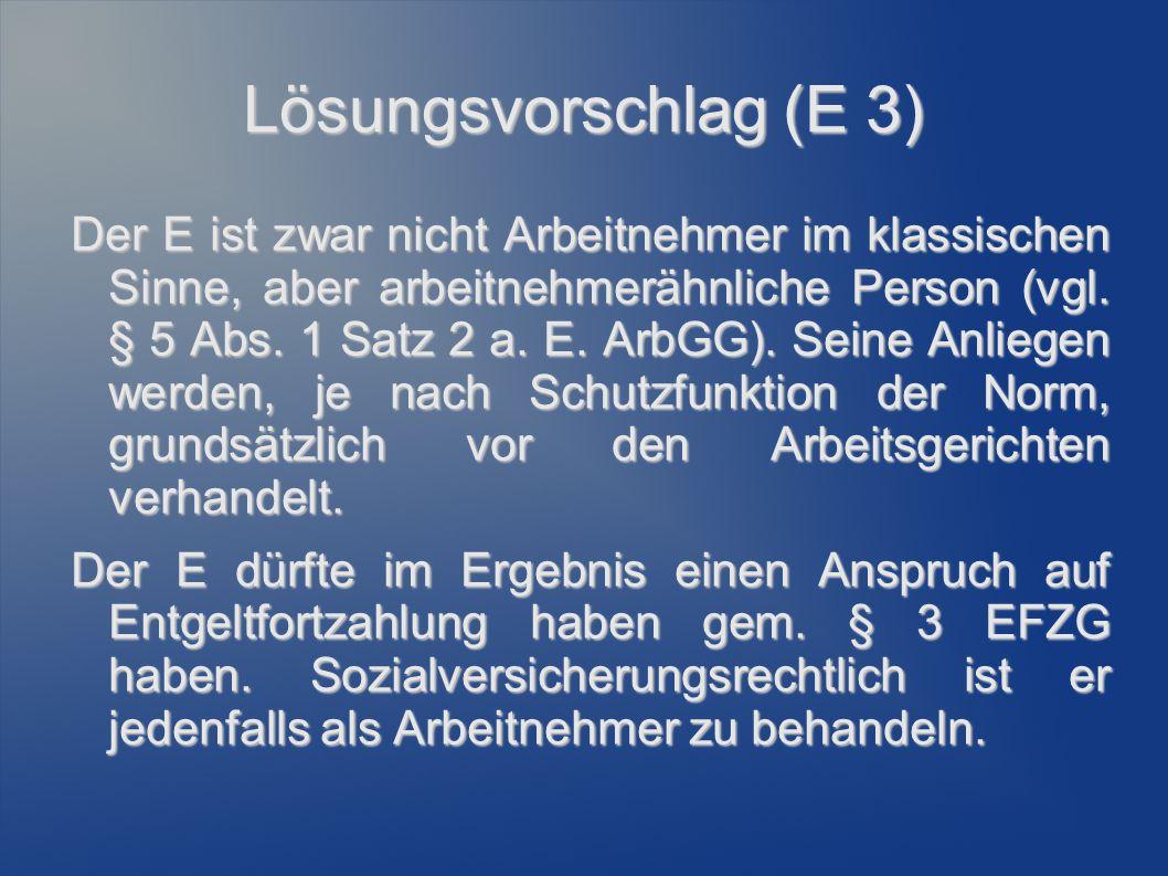 Lösungsvorschlag (E 3) Der E ist zwar nicht Arbeitnehmer im klassischen Sinne, aber arbeitnehmerähnliche Person (vgl. § 5 Abs. 1 Satz 2 a. E. ArbGG).