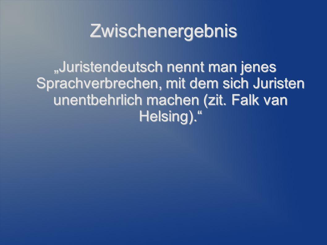 """Zwischenergebnis """"Juristendeutsch nennt man jenes Sprachverbrechen, mit dem sich Juristen unentbehrlich machen (zit. Falk van Helsing)."""""""
