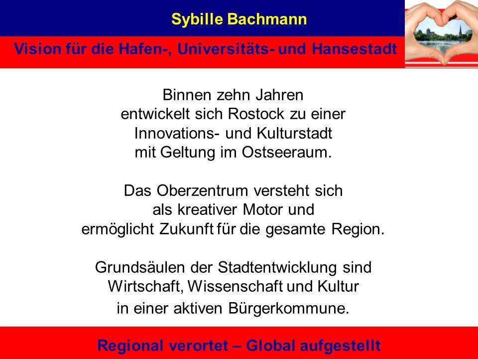 Sybille Bachmann Vision für die Hafen-, Universitäts- und Hansestadt Regional verortet – Global aufgestellt Binnen zehn Jahren entwickelt sich Rostock